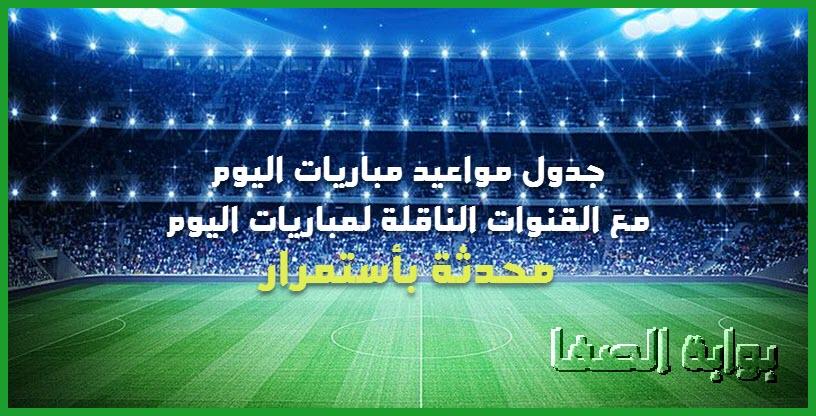 جدول مواعيد مباريات اليوم مع القنوات الناقلة لمباريات اليوم .. محدثة بأستمرار