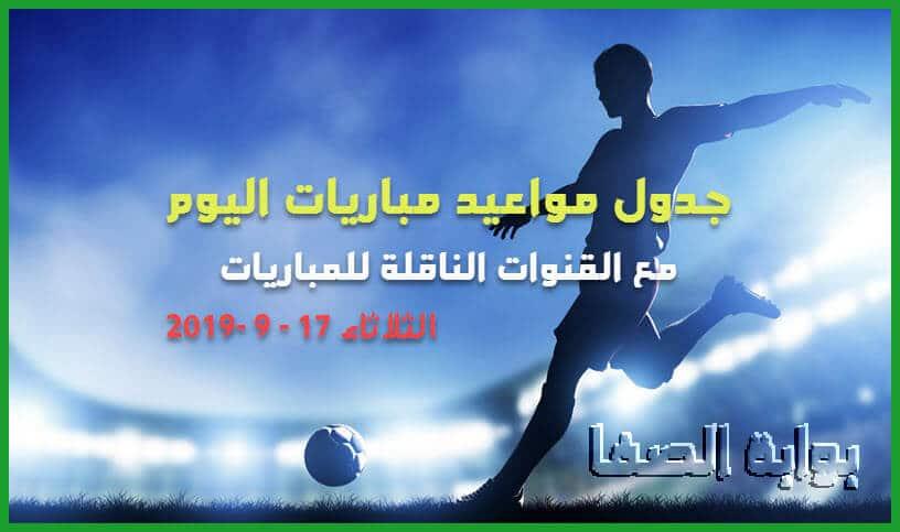 جدول مواعيد مباريات اليوم الثلاثاء 17-9-2019 مع القنوات الناقلة للمباريات