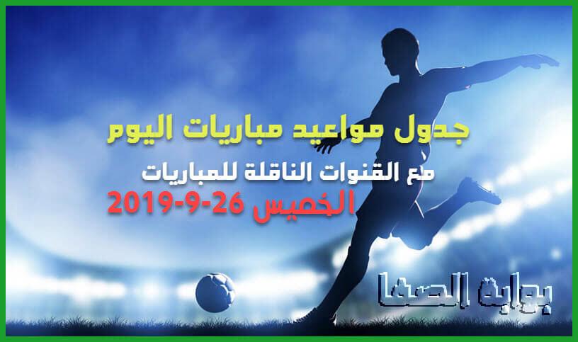 جدول مواعيد مباريات اليوم الخميس 26-9-2019 مع القنوات الناقلة لمباريات اليوم