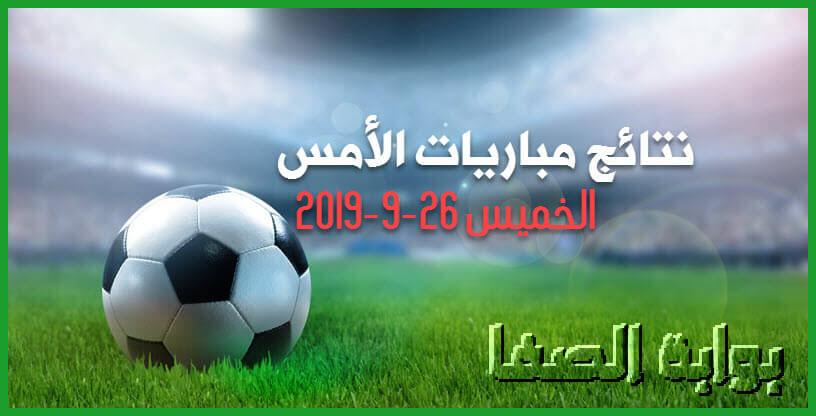 نتائج مباريات الأمس الخميس 26-9-2019 | نتائج أمس في الدوري المصري والسعودي والبطولة العربية