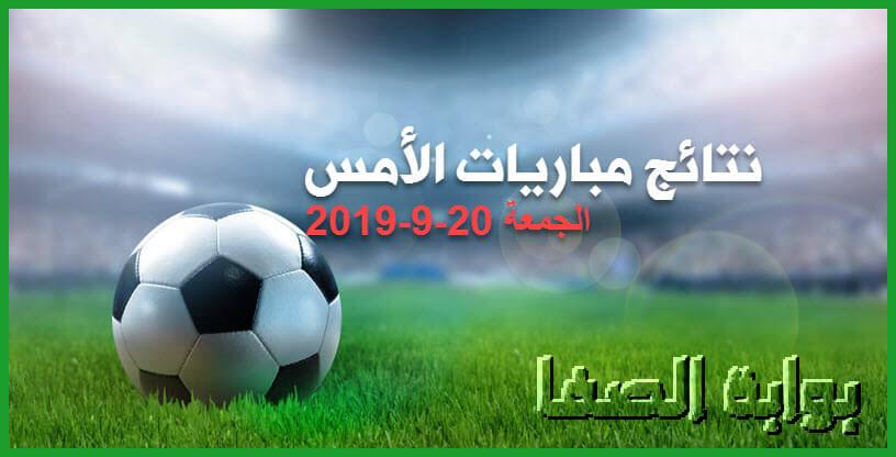 نتائج مباريات الأمس الجمعة 20-9-2019   أهمها نتيجة مباراة الاهلي والزمالك
