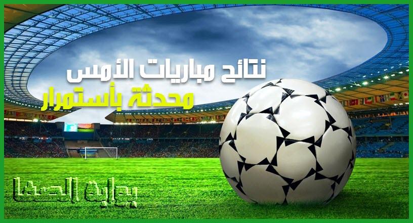 نتائج مباريات الأمس في جميع الدوريات الاوروبية والدوريات العربية والملاعب العالمية