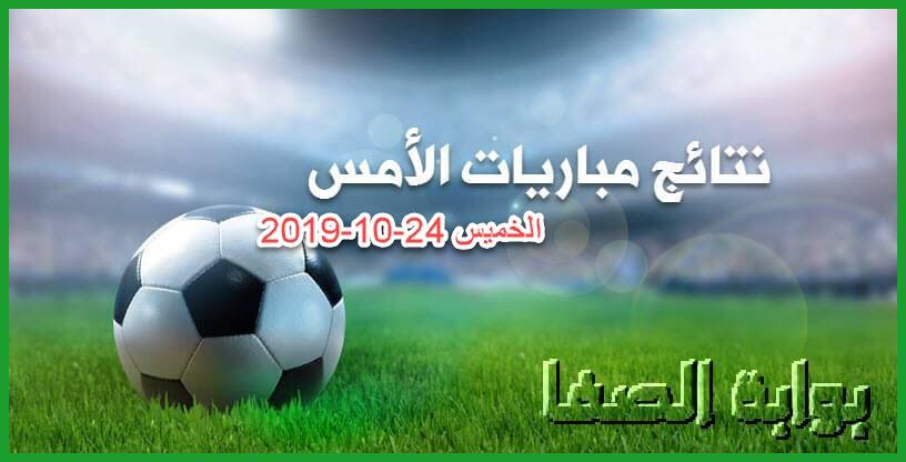 نتائج مباريات أمس الخميس 24-10-2019 | نتائج مباريات الدوري الأوروبي والدوريات العربية