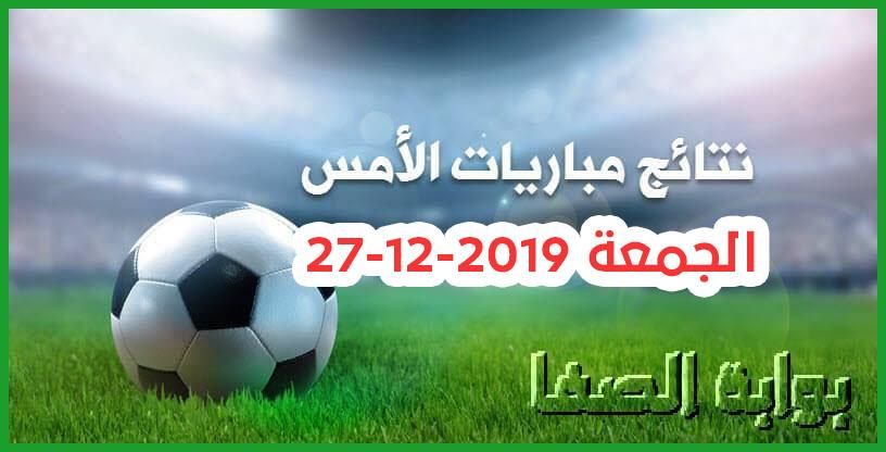 نتائج مباريات الأمس الجمعة 27-12-2019 في الدوريات العربية ودوري ابطال افريقيا