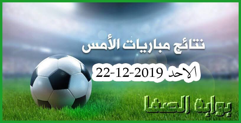 نتائج مباريات الأمس الاحد 22-12-2019 في الدوريات الأوروبية والعربية