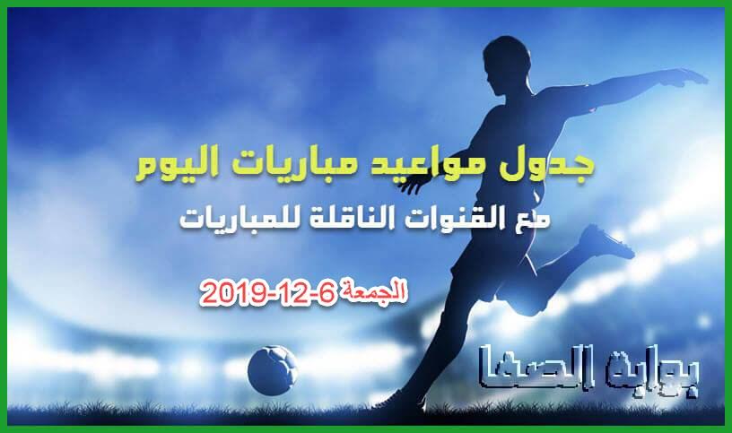 جدول مواعيد مباريات اليوم الجمعة 6-12-2019 مع القنوات الناقلة للمباريات