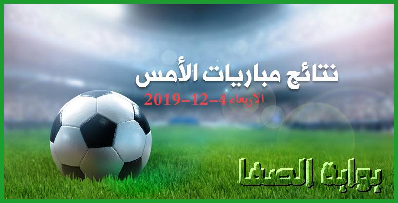 نتائج مباريات الأمس الاربعاء 4-12-2019 في الدوريات الأوروبية والعربية