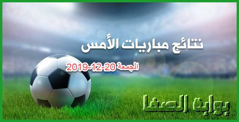 نتائج مباريات الأمس الجمعة 20-12-2019 في الدوريات الأوروبية والعربية