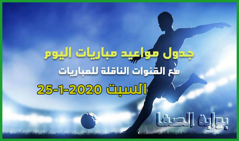 جدول مواعيد مباريات اليوم السبت 25-1-2020 مع القنوات الناقلة للمباريات والمعلقين