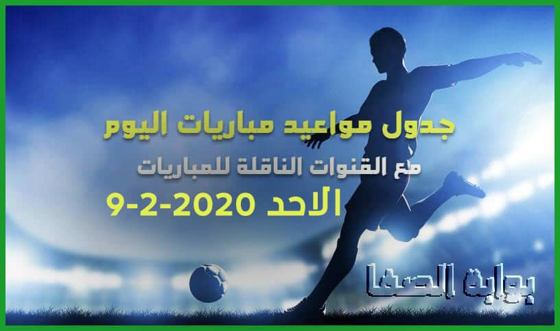 جدول مواعيد مباريات اليوم الاحد 9-2-2020 مع القنوات الناقلة للمباريات