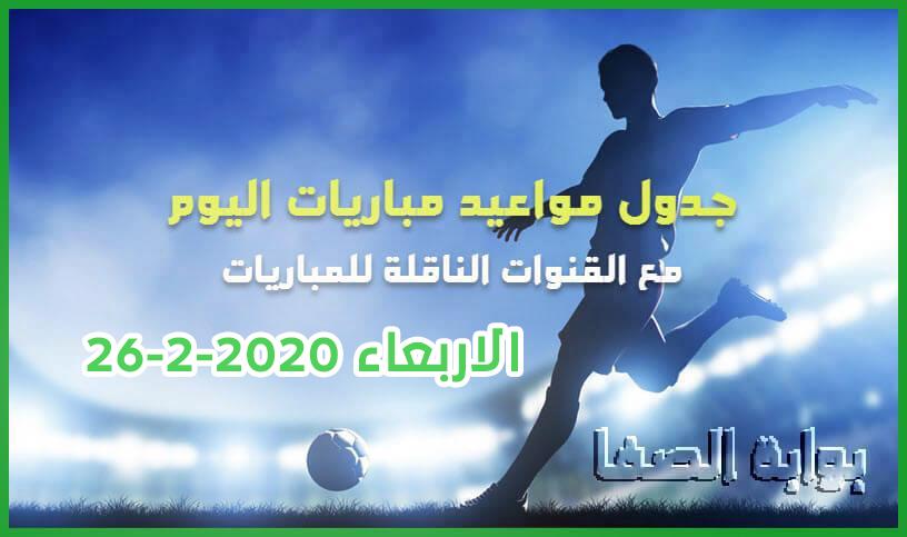 جدول مواعيد مباريات اليوم الاربعاء 26-2-2020 مع القنوات الناقلة للمباريات