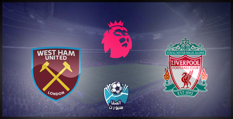 مشاهدة مباراة ليفربول ووست هام يونايتد بث مباشر اليوم لايف اون لاين Live HD بدون تقطيع في الدوري الانجليزي