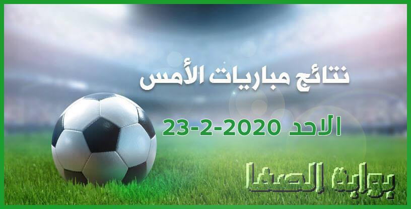 نتائج مباريات الأمس الاحد 23-2-2020 في الدوريات العربية والاوروبية
