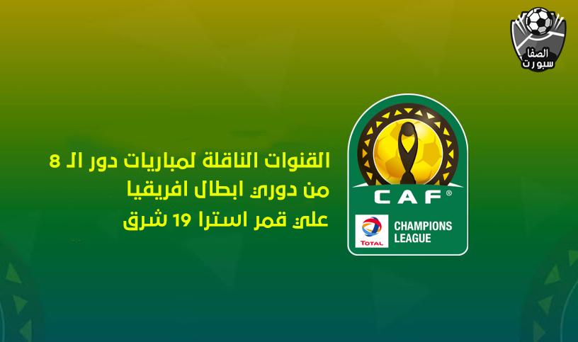 القنوات الناقلة لمباريات دور ال 8 من دوري ابطال افريقيا علي استرا 19 شرق