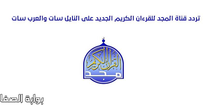 تردد قناة المجد Al majd TV الجديد للقران الكريم على النايل سات والعرب سات