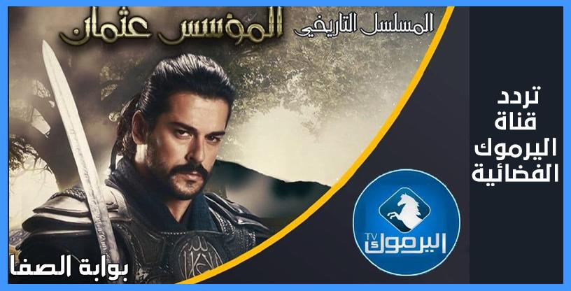 صورة تردد قناة اليرموك الجديد Yarmouk TV الناقلة مسلسل المؤسس عثمان غازي على النايل سات الحلقة الـ 16