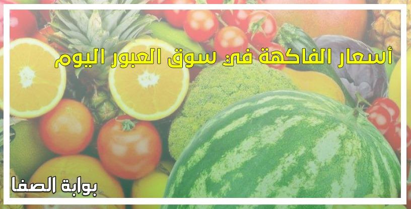 أسعار الفاكهة في سوق العبور اليوم الثلاثاء 26-5-2020