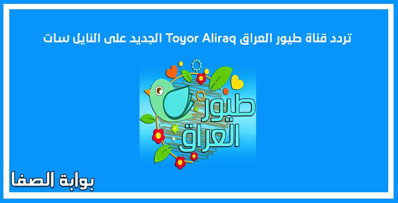 تردد قناة طيور العراق Toyor Aliraq الجديد على النايل سات