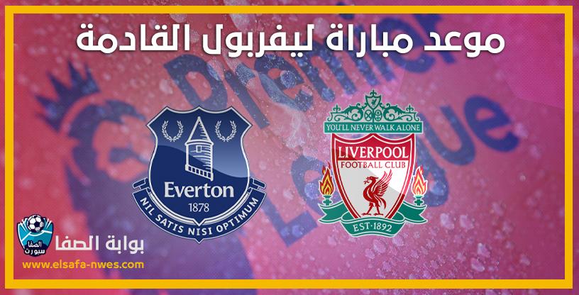 موعد مباراة ليفربول وايفرتون القادمة مع القنوات الناقلة للمباراة في الدوري الانجليزي الممتاز