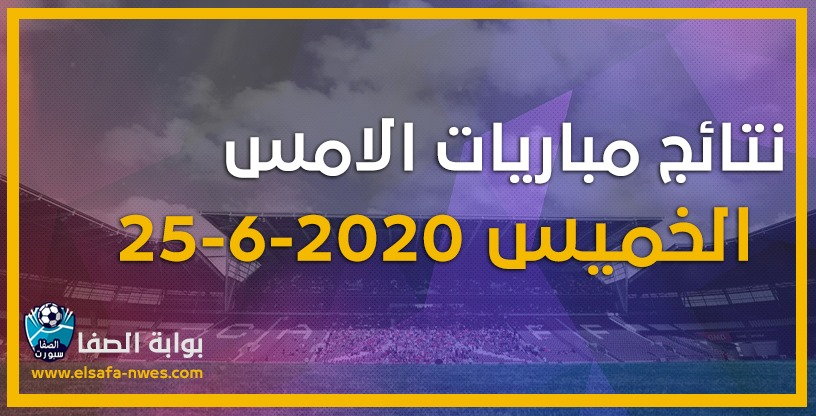 نتائج مباريات الأمس الخميس 25-6-2020 في الدوريات العربية والاوروبية