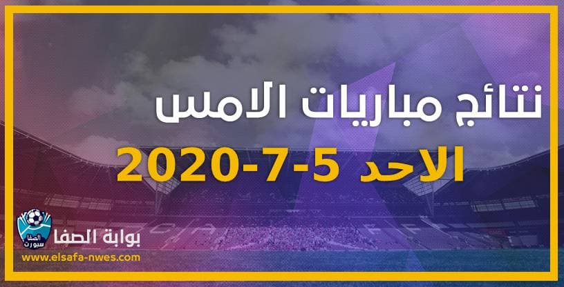 نتائج مباريات الأمس الاحد 5-7-2020 في الدوريات العربية والاوروبية