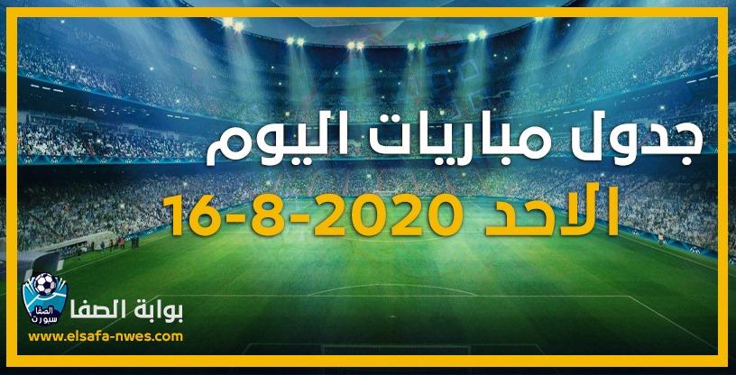 جدول مواعيد مباريات اليوم الاحد 16-8-2020 مع القنوات الناقلة للمباريات والمعلقين