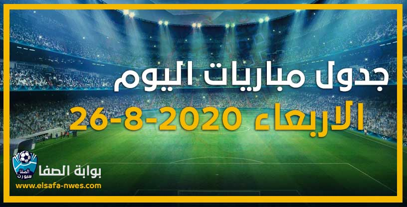 صورة جدول مواعيد مباريات اليوم الاربعاء 26-8-2020 مع القنوات الناقلة للمباريات والمعلقين
