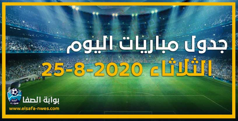 جدول مواعيد مباريات اليوم الثلاثاء 25-8-2020 مع القنوات الناقلة للمباريات والمعلقين