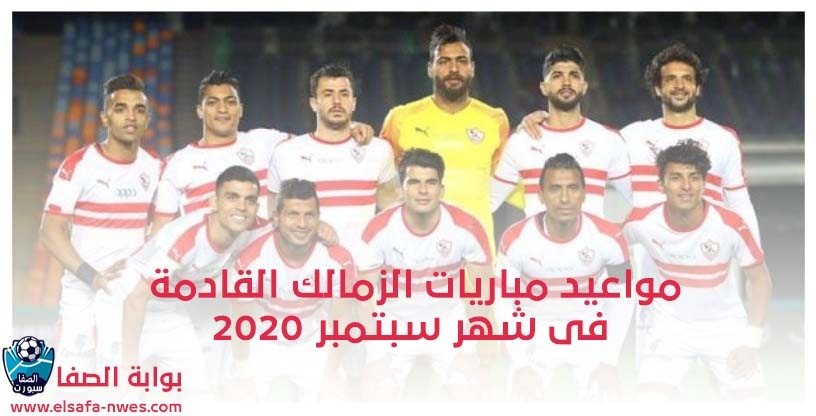 صورة مواعيد مباريات الزمالك القادمة فى شهر سبتمبر 2020 فى الدورى المصرى الممتاز ودورى ابطال افريقيا
