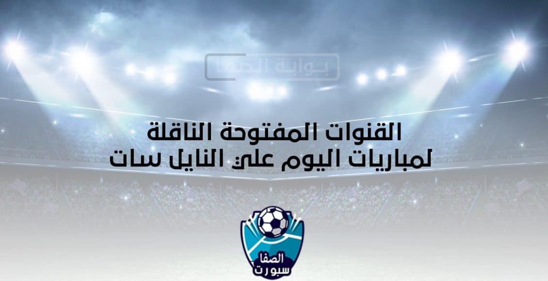 القنوات المفتوحة الناقلة لمباريات اليوم علي النايل سات
