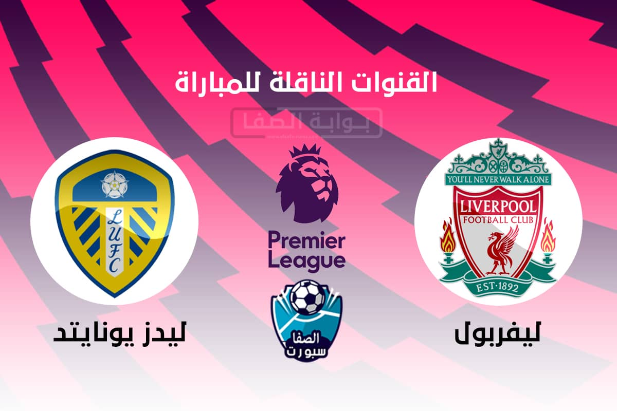 القنوات الناقلة لمباراة ليفربول وليدز يونايتد مع موعد المباراة اليوم السبت 12-9-2020 في الدوري الانجليزى الممتاز
