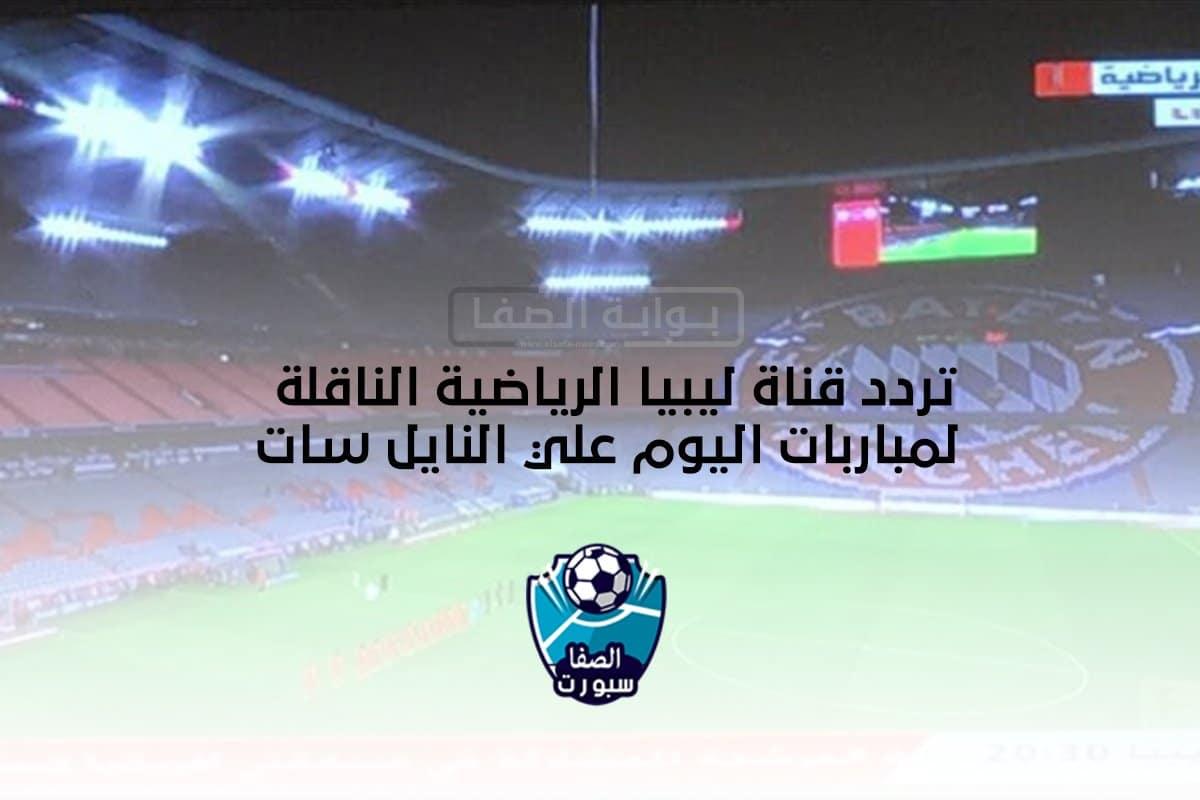 تردد قناة ليبيا الرياضية الناقلة لمباربات اليوم علي النايل سات
