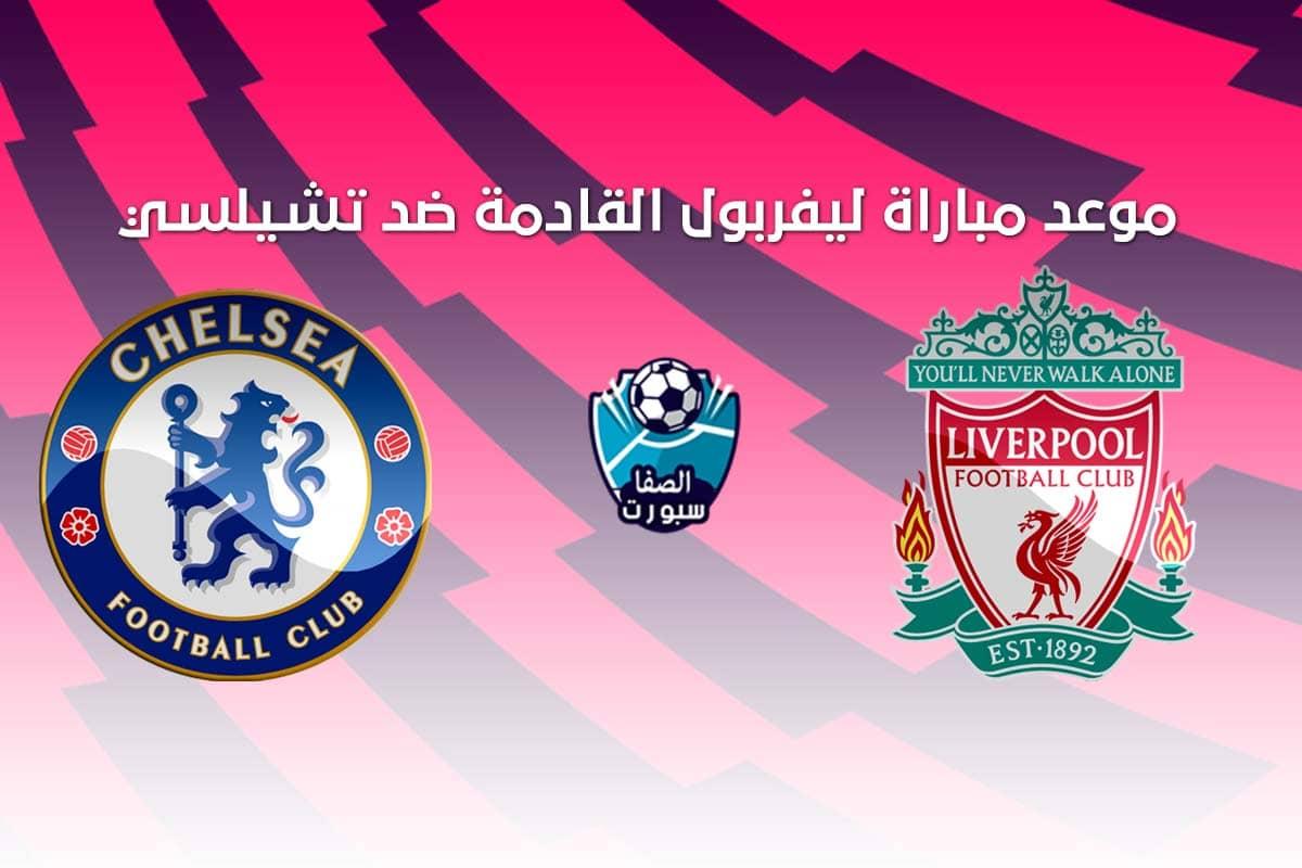 موعد مباراة ليفربول القادمة ضد تشيلسي فى الدورى الانجليزى مع القنوات الناقلة للمباراة