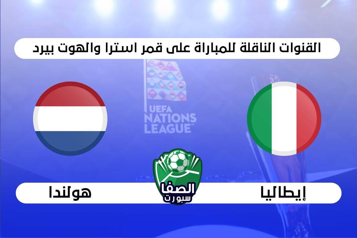 القنوات الناقلة لمباراة ايطاليا وهولندا علي استرا والهوت بيرد اليوم فى دوري الامم الاوروبية