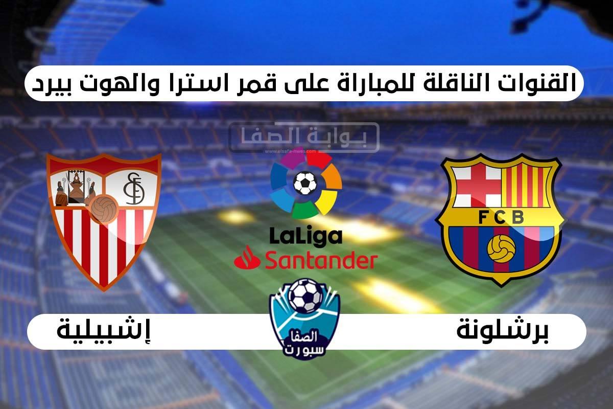 القنوات الناقلة لمباراة برشلونة وإشبيلية علي استرا والهوت بيرد اليوم في الدوري الاسبانى