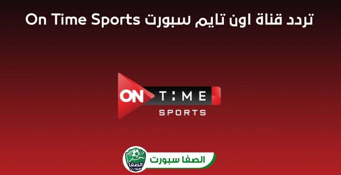 تردد قناة اون تايم سبورت On Time Sports الناقلة لمباراة الاهلي وبيراميدز اليوم فى الدورى المصرى