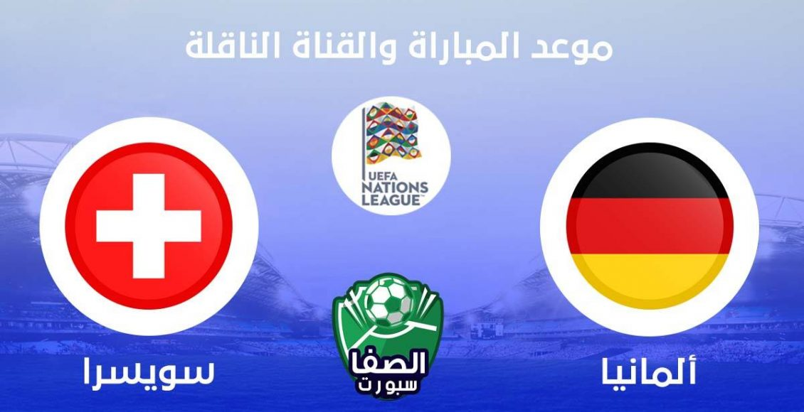 موعد مباراة المانيا وسويسرا اليوم والقنوات الناقلة للمباراة فى دوري الامم الاوروبية