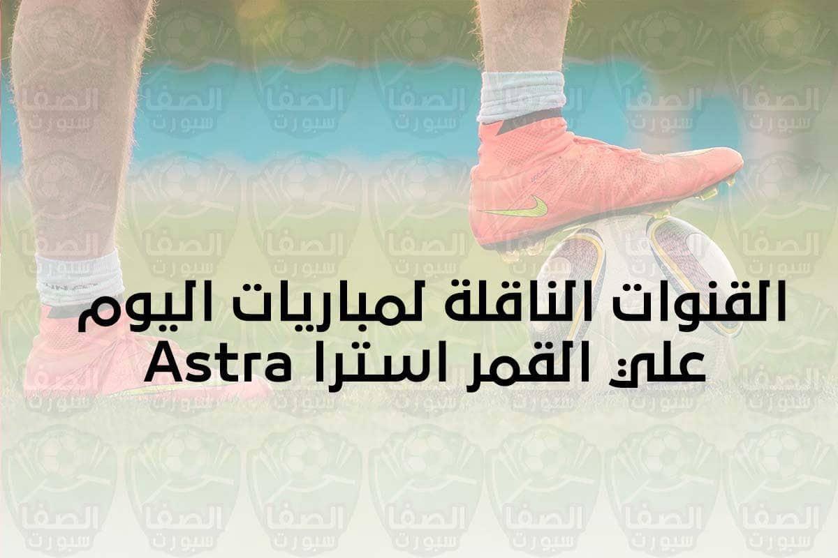صورة مباريات اليوم و القنوات الناقلة علي القمر استرا 19 شرق Astra 19.2°E 2020 … محدث يوميا