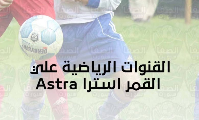 تردد القنوات الرياضية علي القمر استرا Astra الناقلة لمباريات الدوريات والبطولات